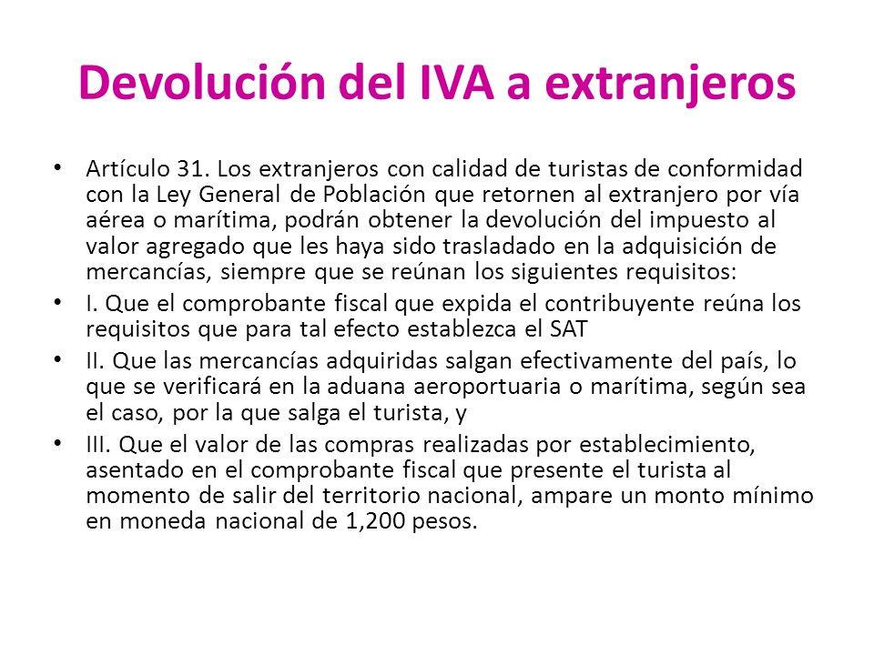 Devolución del IVA a extranjeros Artículo 31. Los extranjeros con calidad de turistas de conformidad con la Ley General de Población que retornen al e