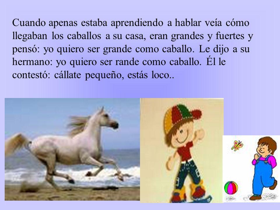 Cuando apenas estaba aprendiendo a hablar veía cómo llegaban los caballos a su casa, eran grandes y fuertes y pensó: yo quiero ser grande como caballo.