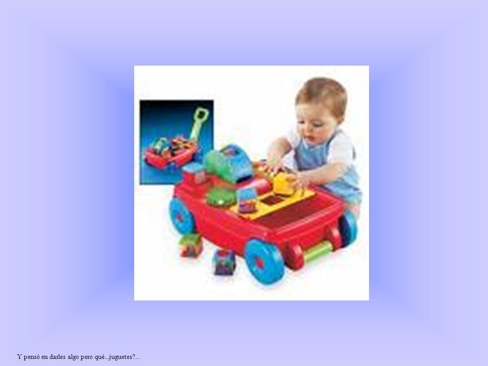 Y pensó en darles algo pero qué...juguetes?...