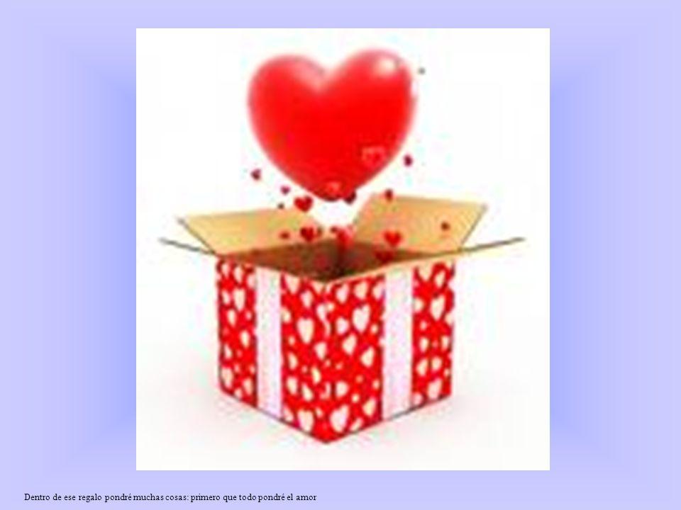 Dentro de ese regalo pondré muchas cosas: primero que todo pondré el amor
