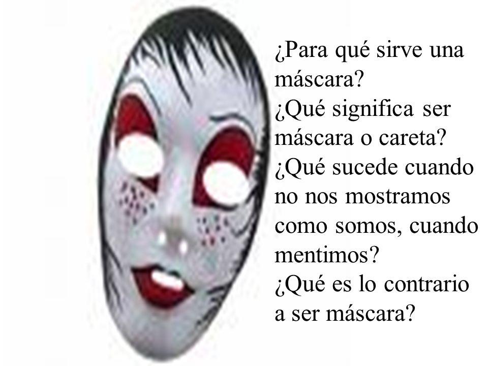¿Para qué sirve una máscara? ¿Qué significa ser máscara o careta? ¿Qué sucede cuando no nos mostramos como somos, cuando mentimos? ¿Qué es lo contrari