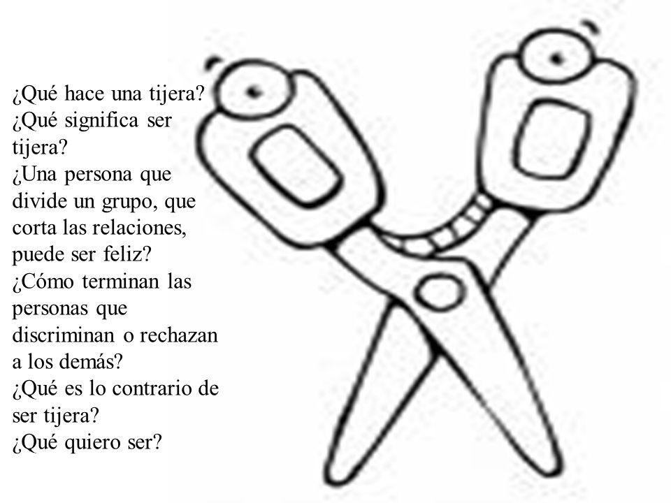 ¿Qué hace una tijera? ¿Qué significa ser tijera? ¿Una persona que divide un grupo, que corta las relaciones, puede ser feliz? ¿Cómo terminan las perso