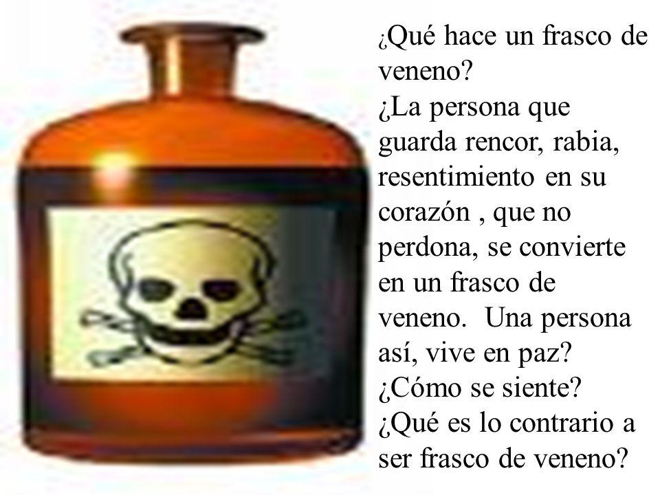 ¿ Qué hace un frasco de veneno? ¿La persona que guarda rencor, rabia, resentimiento en su corazón, que no perdona, se convierte en un frasco de veneno
