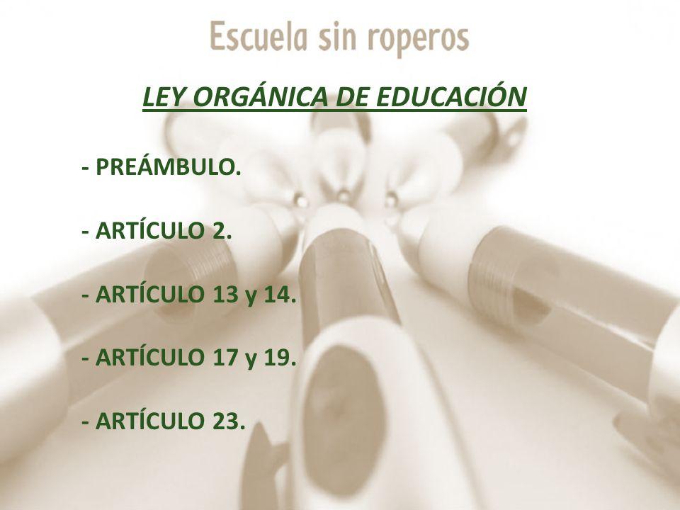 LEY ORGÁNICA DE EDUCACIÓN - PREÁMBULO. - ARTÍCULO 2. - ARTÍCULO 13 y 14. - ARTÍCULO 17 y 19. - ARTÍCULO 23.