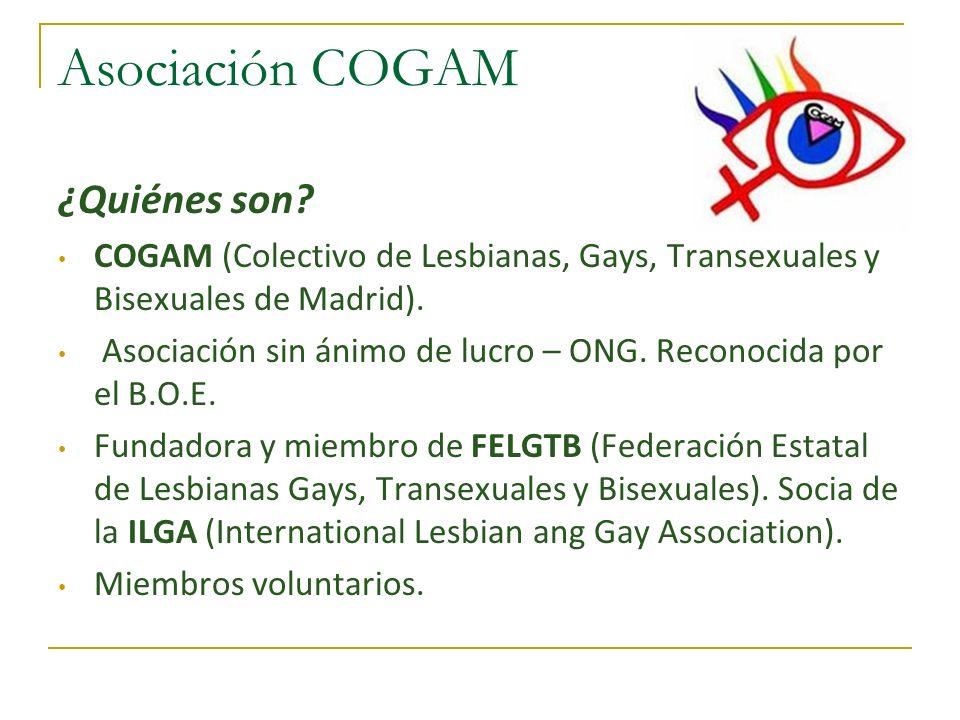 Asociación COGAM ¿Quiénes son? COGAM (Colectivo de Lesbianas, Gays, Transexuales y Bisexuales de Madrid). Asociación sin ánimo de lucro – ONG. Reconoc