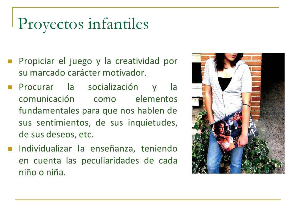 Proyectos infantiles Propiciar el juego y la creatividad por su marcado carácter motivador. Procurar la socialización y la comunicación como elementos