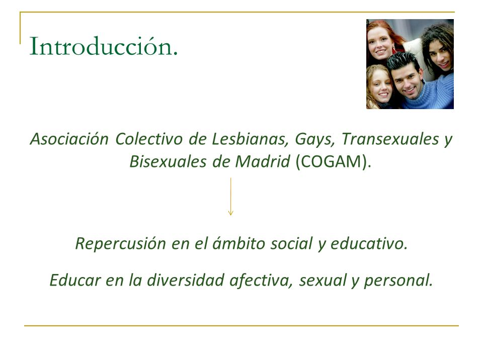 Introducción. Asociación Colectivo de Lesbianas, Gays, Transexuales y Bisexuales de Madrid (COGAM). Repercusión en el ámbito social y educativo. Educa