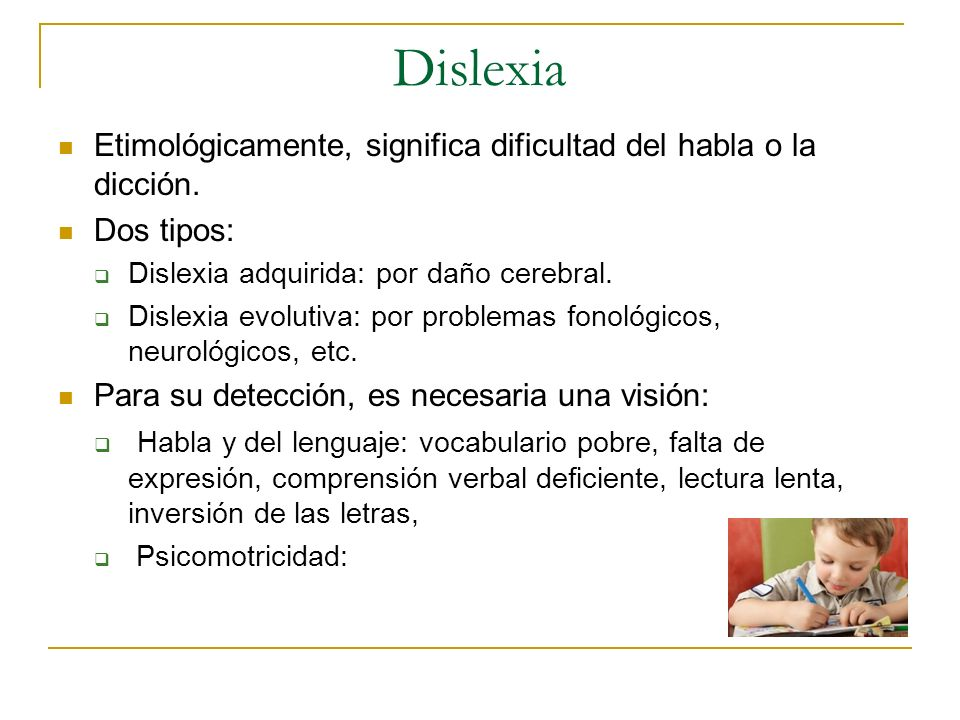 Dislexia Etimológicamente, significa dificultad del habla o la dicción. Dos tipos: Dislexia adquirida: por daño cerebral. Dislexia evolutiva: por prob