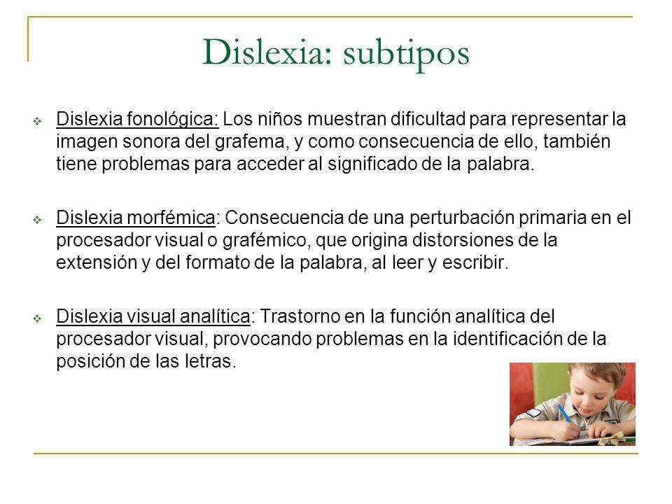 Dislexia: subtipos Dislexia fonológica: Los niños muestran dificultad para representar la imagen sonora del grafema, y como consecuencia de ello, tamb