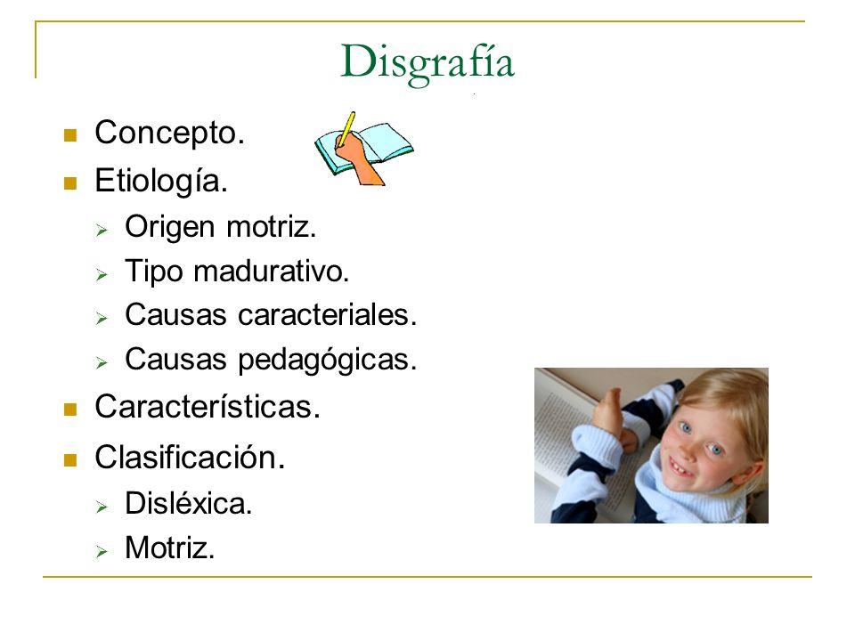 Disgrafía Concepto. Etiología. Origen motriz. Tipo madurativo. Causas caracteriales. Causas pedagógicas. Características. Clasificación. Disléxica. Mo