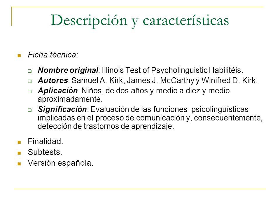 Descripción y características Ficha técnica: Nombre original: Illinois Test of Psycholinguistic Habilitéis. Autores: Samuel A. Kirk, James J. McCarthy