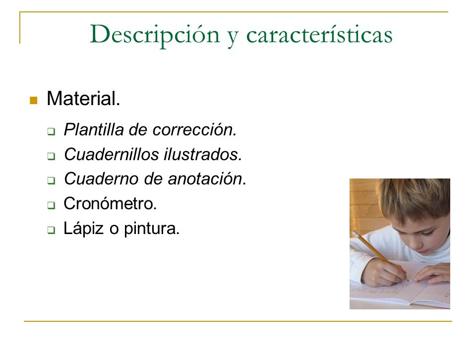 Descripción y características Material. Plantilla de corrección. Cuadernillos ilustrados. Cuaderno de anotación. Cronómetro. Lápiz o pintura.