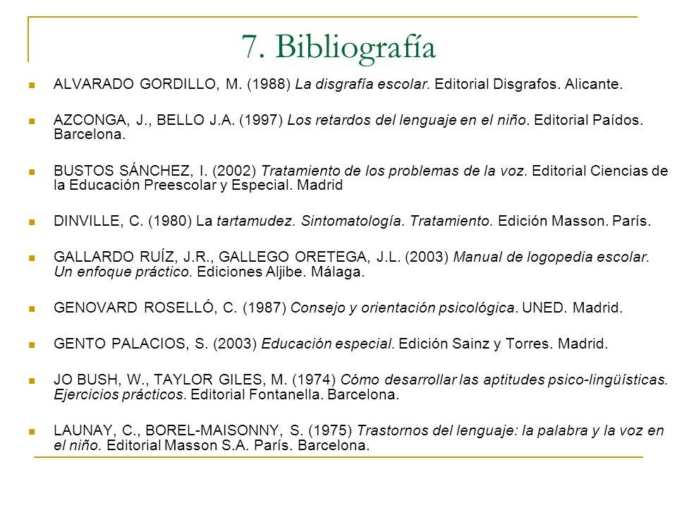 7. Bibliografía ALVARADO GORDILLO, M. (1988) La disgrafía escolar. Editorial Disgrafos. Alicante. AZCONGA, J., BELLO J.A. (1997) Los retardos del leng