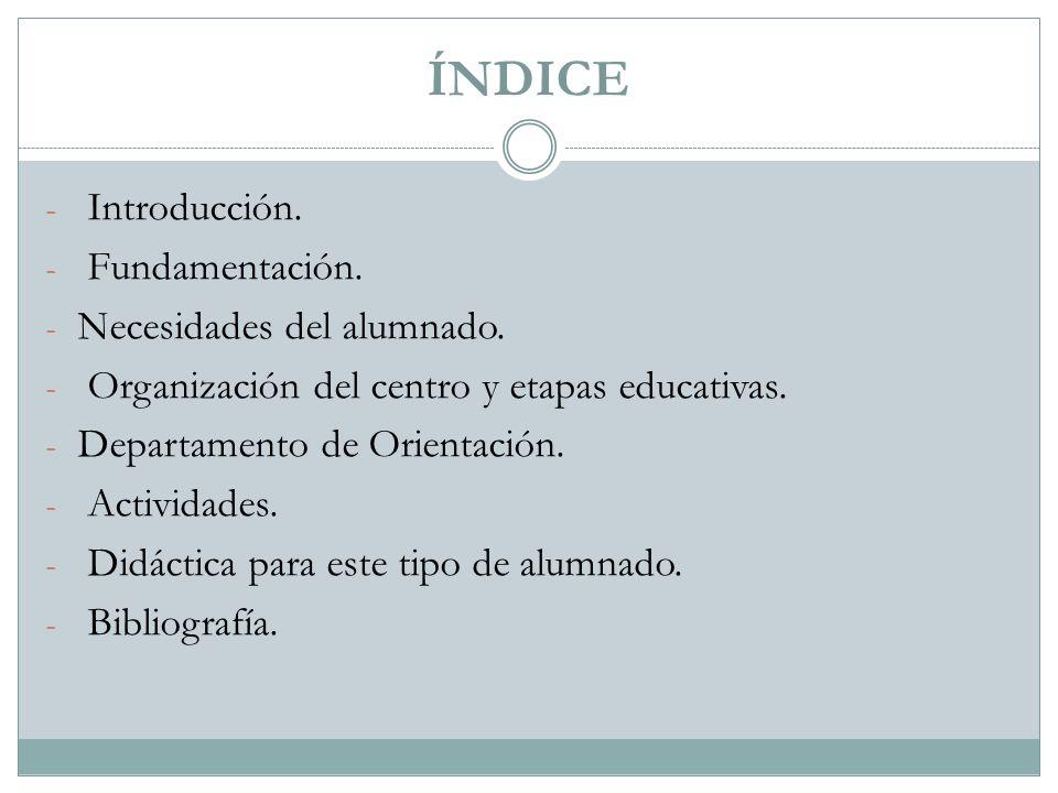 ÍNDICE - Introducción. - Fundamentación. - Necesidades del alumnado. - Organización del centro y etapas educativas. - Departamento de Orientación. - A