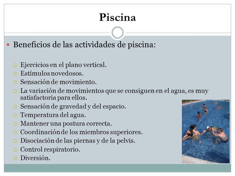 Piscina Beneficios de las actividades de piscina: Ejercicios en el plano vertical. Estímulos novedosos. Sensación de movimiento. La variación de movim