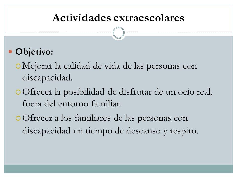 Actividades extraescolares Objetivo: Mejorar la calidad de vida de las personas con discapacidad. Ofrecer la posibilidad de disfrutar de un ocio real,