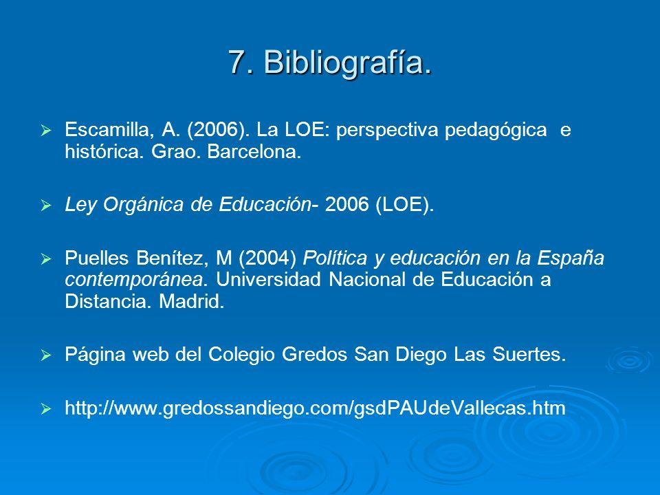7. Bibliografía. Escamilla, A. (2006). La LOE: perspectiva pedagógica e histórica. Grao. Barcelona. Ley Orgánica de Educación- 2006 (LOE). Puelles Ben