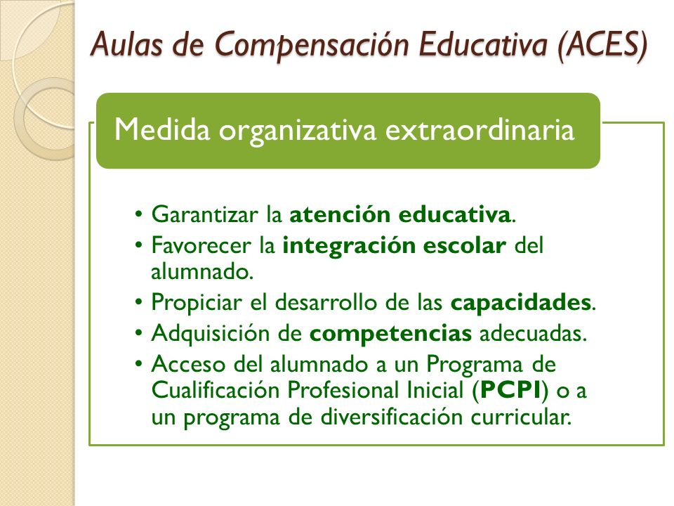Aulas de Compensación Educativa (ACES) Garantizar la atención educativa. Favorecer la integración escolar del alumnado. Propiciar el desarrollo de las