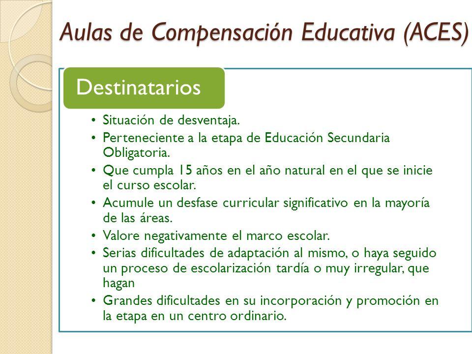 Aulas de Compensación Educativa (ACES) Situación de desventaja. Perteneciente a la etapa de Educación Secundaria Obligatoria. Que cumpla 15 años en el