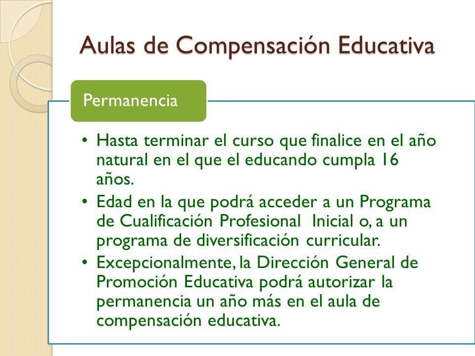 Aulas de Compensación Educativa Hasta terminar el curso que finalice en el año natural en el que el educando cumpla 16 años. Edad en la que podrá acce