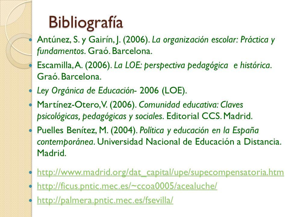 Bibliografía Antúnez, S. y Gairín, J. (2006). La organización escolar: Práctica y fundamentos. Graó. Barcelona. Escamilla, A. (2006). La LOE: perspect