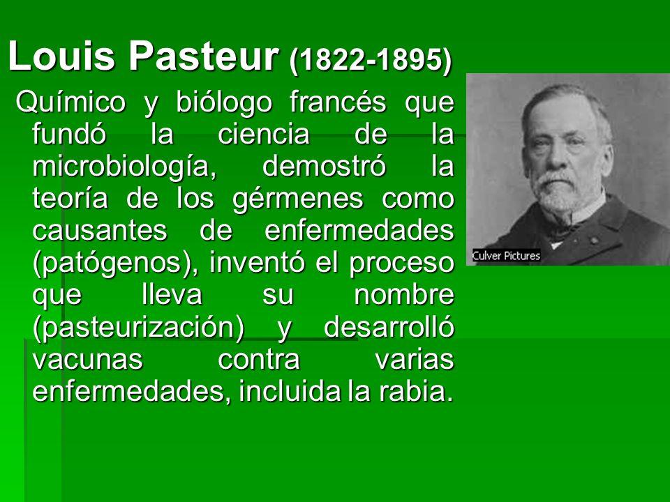 Louis Pasteur (1822-1895) Químico y biólogo francés que fundó la ciencia de la microbiología, demostró la teoría de los gérmenes como causantes de enf