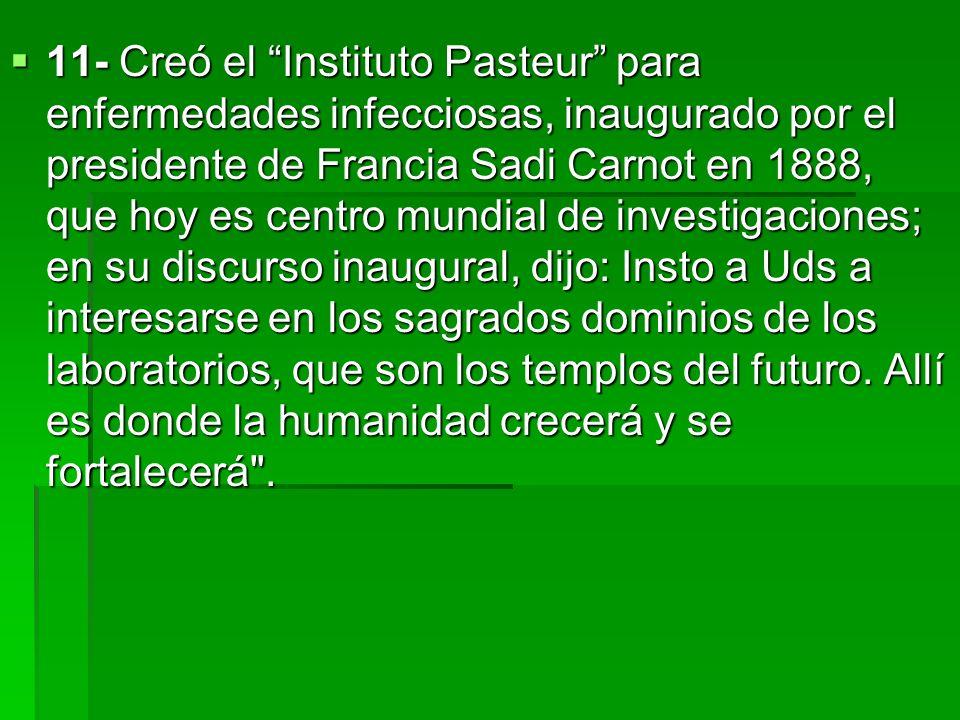 11- Creó el Instituto Pasteur para enfermedades infecciosas, inaugurado por el presidente de Francia Sadi Carnot en 1888, que hoy es centro mundial de
