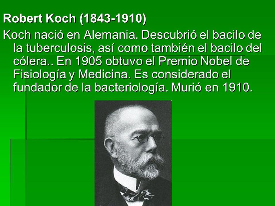 Robert Koch (1843-1910) Koch nació en Alemania. Descubrió el bacilo de la tuberculosis, así como también el bacilo del cólera.. En 1905 obtuvo el Prem