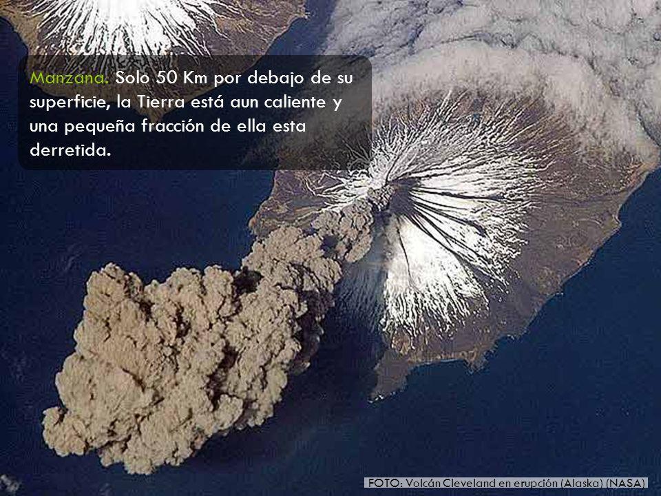 FOTO: Volcán Cleveland en erupción (Alaska) (NASA) Manzana. Solo 50 Km por debajo de su superficie, la Tierra está aun caliente y una pequeña fracción