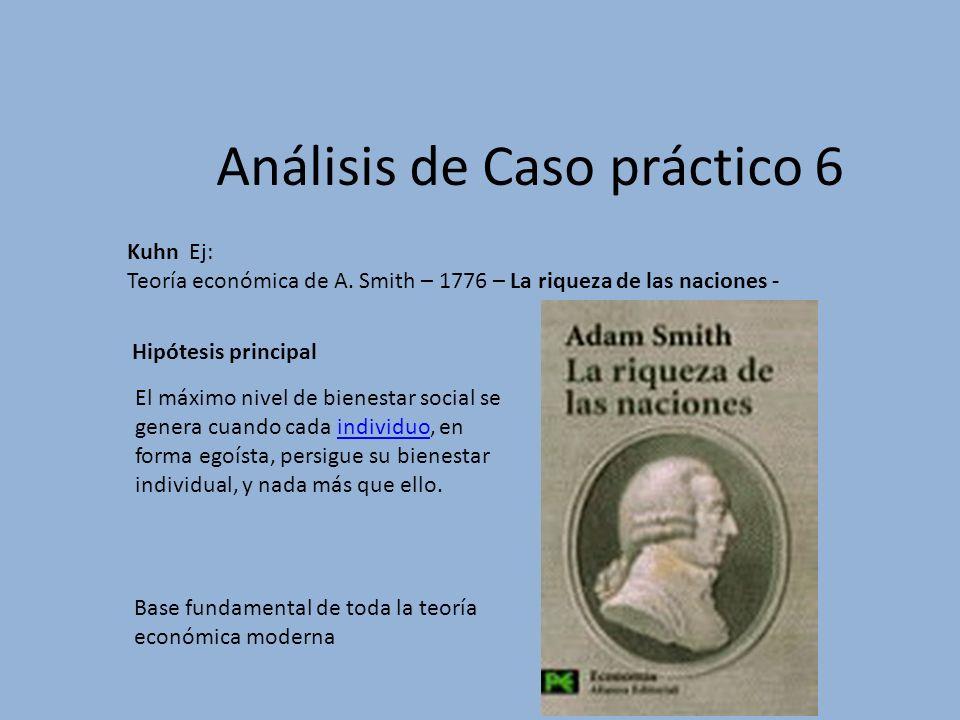 Análisis de Caso práctico 6 Kuhn Ej: Teoría económica de A. Smith – 1776 – La riqueza de las naciones - El máximo nivel de bienestar social se genera