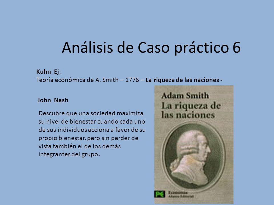 Análisis de Caso práctico 6 Kuhn Ej: Teoría económica de A. Smith – 1776 – La riqueza de las naciones - Descubre que una sociedad maximiza su nivel de