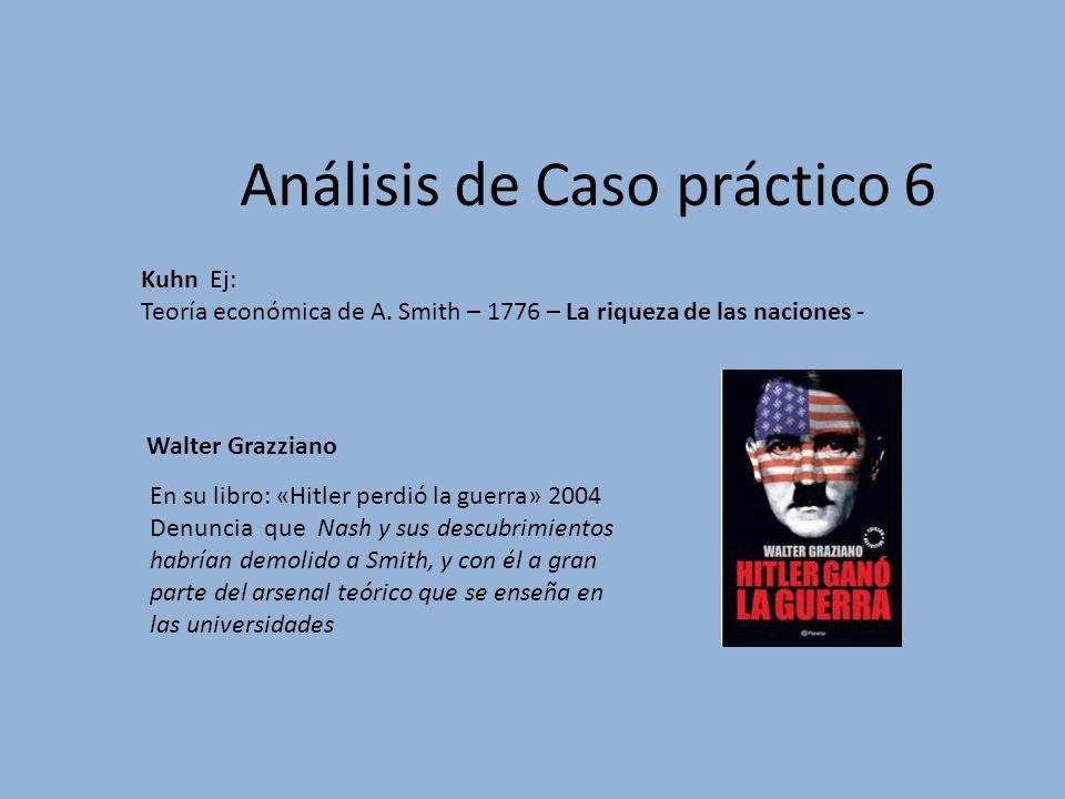 Análisis de Caso práctico 6 Kuhn Ej: Teoría económica de A. Smith – 1776 – La riqueza de las naciones - En su libro: «Hitler perdió la guerra» 2004 De