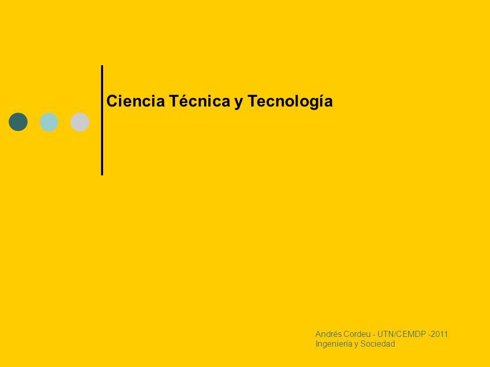 Andrés Cordeu - UTN/CEMDP -2011 Ingeniería y Sociedad Ciencia Técnica y Tecnología