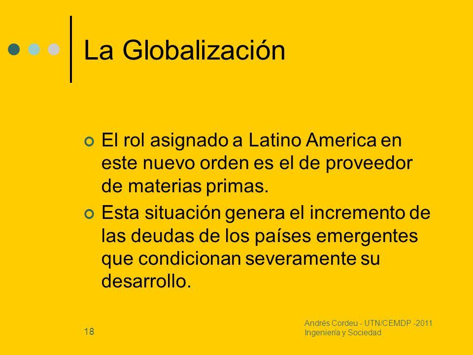 18 La Globalización El rol asignado a Latino America en este nuevo orden es el de proveedor de materias primas. Esta situación genera el incremento de
