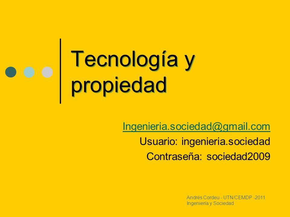 Tecnología y propiedad Ingenieria.sociedad@gmail.com Usuario: ingenieria.sociedad Contraseña: sociedad2009 Andrés Cordeu - UTN/CEMDP -2011 Ingeniería