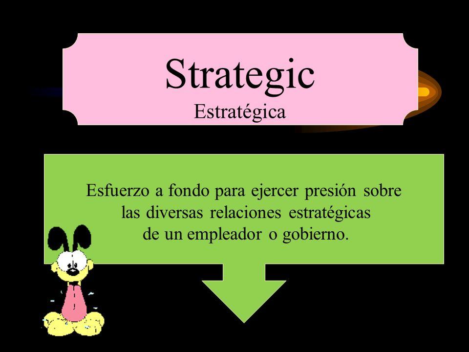 Strategic Estratégica Esfuerzo a fondo para ejercer presión sobre las diversas relaciones estratégicas de un empleador o gobierno.
