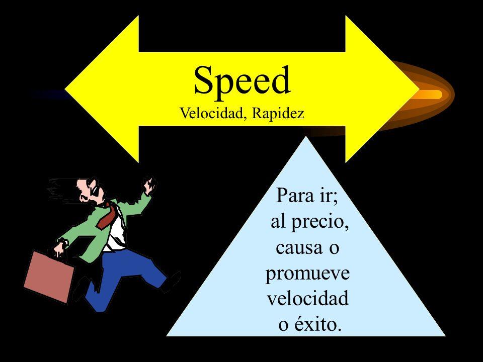 Speed Velocidad, Rapidez Para ir; al precio, causa o promueve velocidad o éxito.