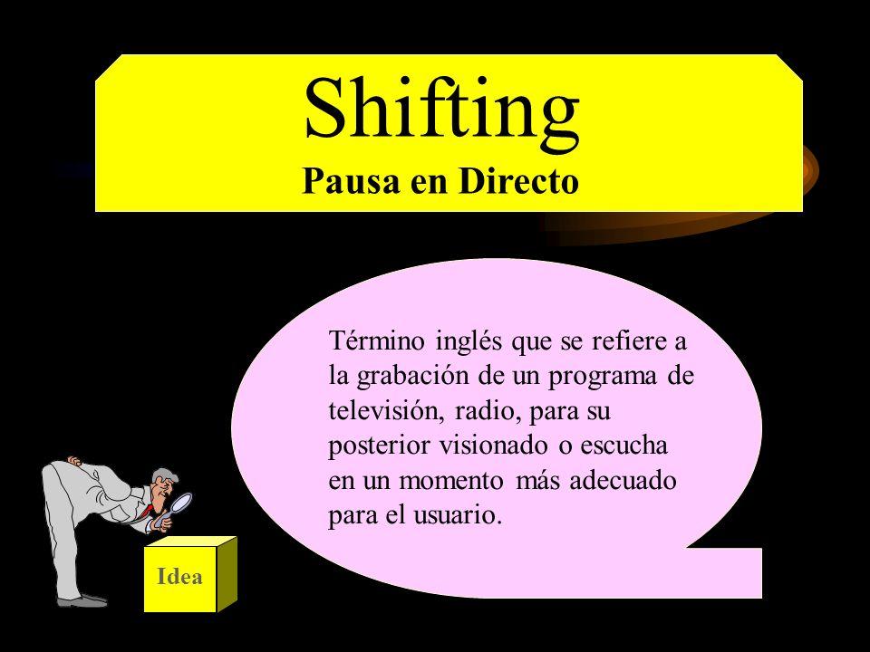 Shifting Pausa en Directo Término inglés que se refiere a la grabación de un programa de televisión, radio, para su posterior visionado o escucha en u