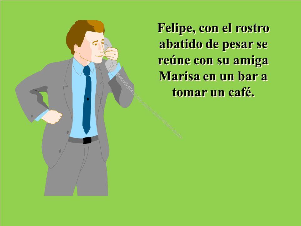 Felipe, con el rostro abatido de pesar se reúne con su amiga Marisa en un bar a tomar un café.
