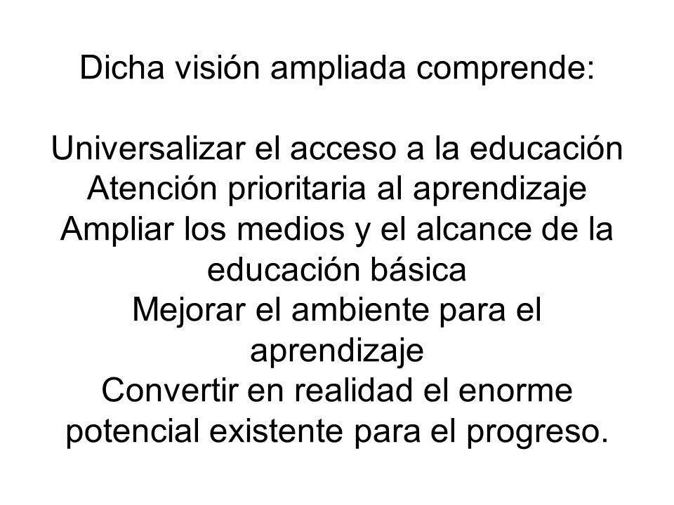 Dicha visión ampliada comprende: Universalizar el acceso a la educación Atención prioritaria al aprendizaje Ampliar los medios y el alcance de la educ