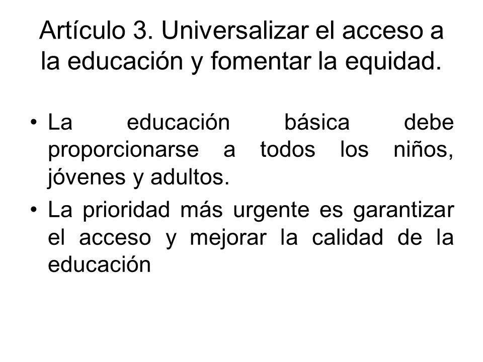 Artículo 3. Universalizar el acceso a la educación y fomentar la equidad. La educación básica debe proporcionarse a todos los niños, jóvenes y adultos
