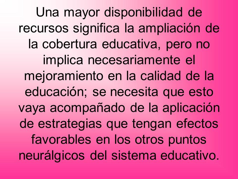 Una mayor disponibilidad de recursos significa la ampliación de la cobertura educativa, pero no implica necesariamente el mejoramiento en la calidad d