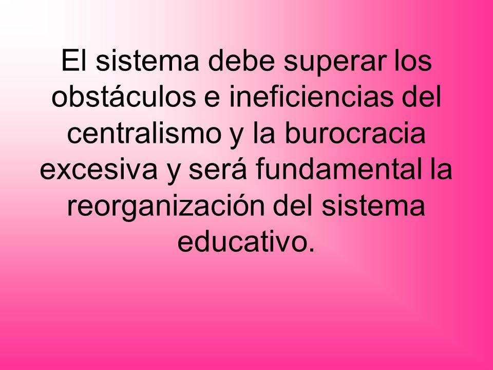 El sistema debe superar los obstáculos e ineficiencias del centralismo y la burocracia excesiva y será fundamental la reorganización del sistema educa