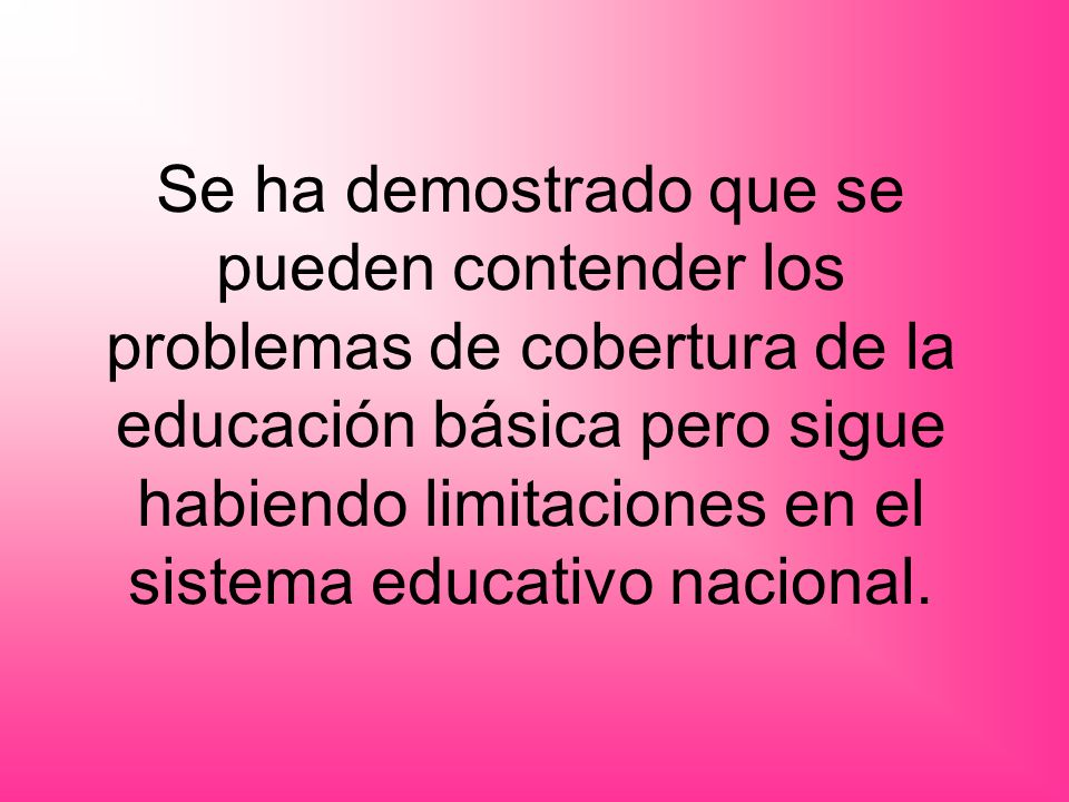Se ha demostrado que se pueden contender los problemas de cobertura de la educación básica pero sigue habiendo limitaciones en el sistema educativo nacional.