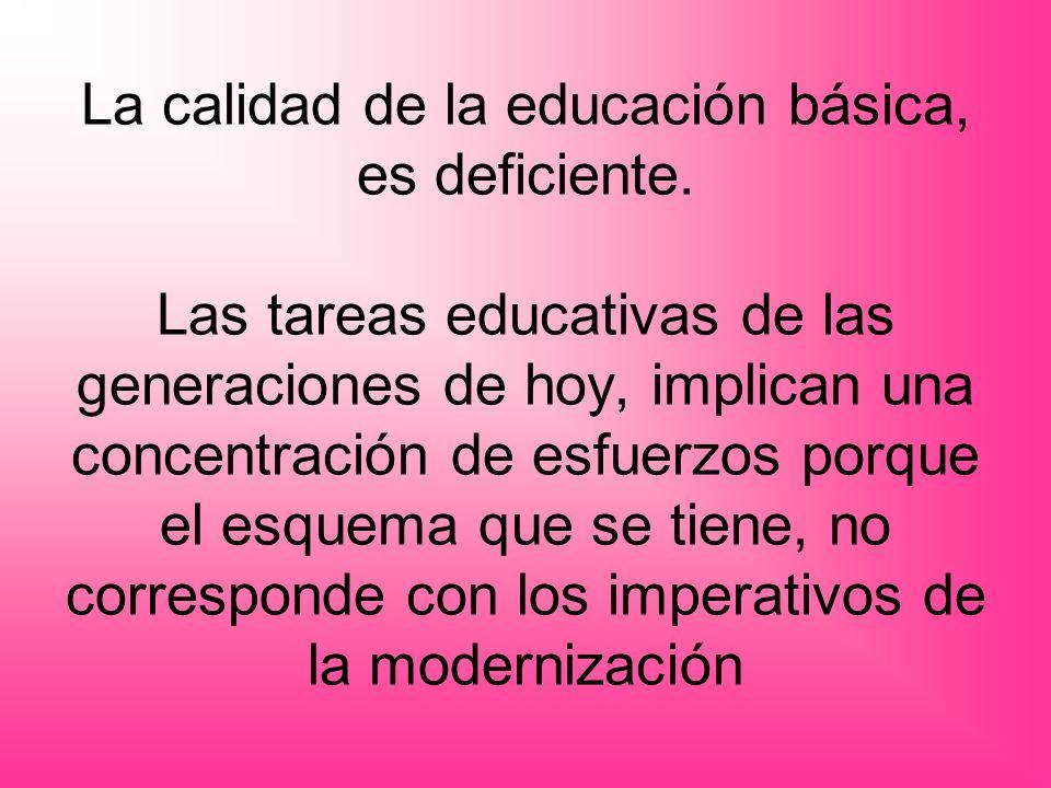 La calidad de la educación básica, es deficiente. Las tareas educativas de las generaciones de hoy, implican una concentración de esfuerzos porque el