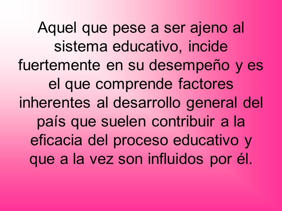 Aquel que pese a ser ajeno al sistema educativo, incide fuertemente en su desempeño y es el que comprende factores inherentes al desarrollo general de