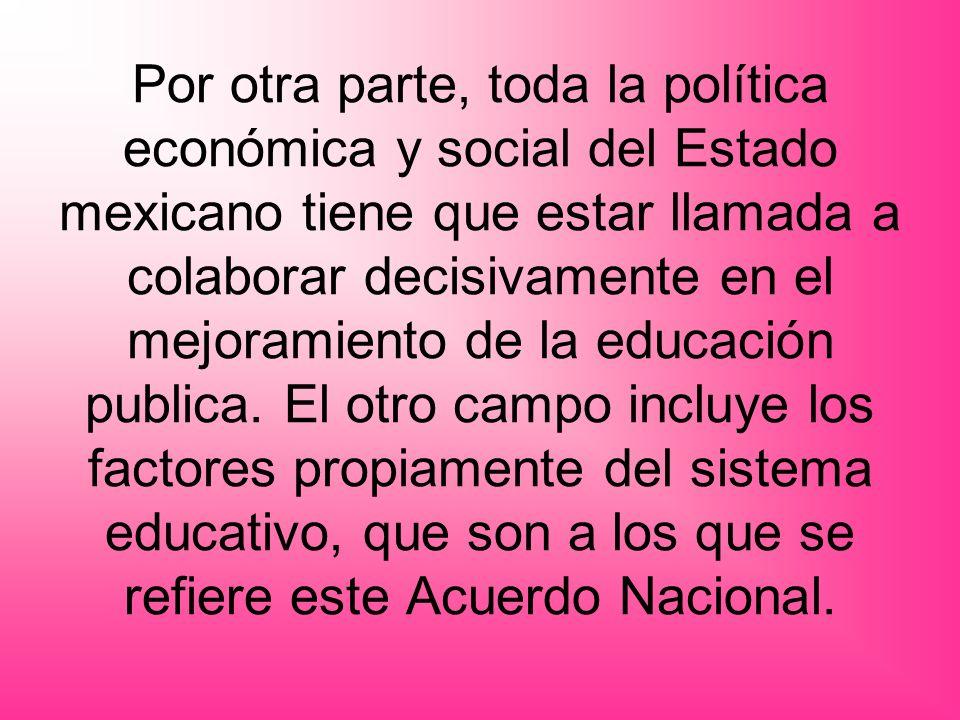 Por otra parte, toda la política económica y social del Estado mexicano tiene que estar llamada a colaborar decisivamente en el mejoramiento de la edu