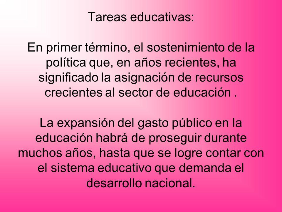 Tareas educativas: En primer término, el sostenimiento de la política que, en años recientes, ha significado la asignación de recursos crecientes al sector de educación.