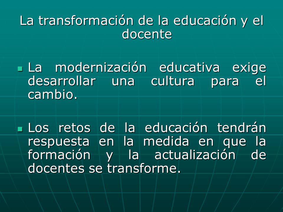 La transformación de la educación y el docente La modernización educativa exige desarrollar una cultura para el cambio. La modernización educativa exi