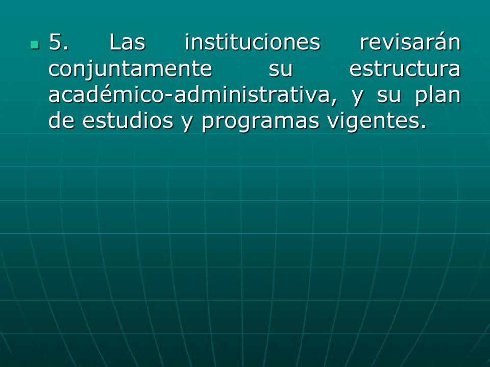 5. Las instituciones revisarán conjuntamente su estructura académico-administrativa, y su plan de estudios y programas vigentes. 5. Las instituciones